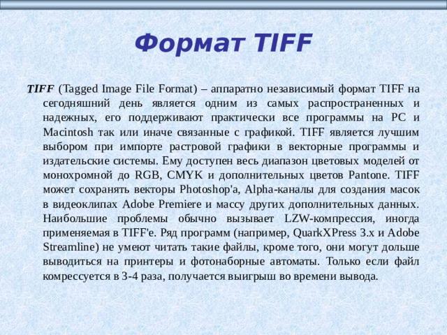 Формат TIFF TIFF (Tagged Image File Format) – аппаратно независимый формат TIFF на сегодняшний день является одним из самых распространенных и надежных, его поддерживают практически все программы на РС и Macintosh так или иначе связанные с графикой. TIFF является лучшим выбором при импорте растровой графики в векторные программы и издательские системы. Ему доступен весь диапазон цветовых моделей от монохромной до RGB, CMYK и дополнительных цветов Pantone. TIFF может сохранять векторы Photoshop'a, Alpha-каналы для создания масок в видеоклипах Adobe Premiere и массу других дополнительных данных. Наибольшие проблемы обычно вызывает LZW-компрессия, иногда применяемая в TIFF'e. Ряд программ (например, QuarkXPress 3.x и Adobe Streamline) не умеют читать такие файлы, кроме того, они могут дольше выводиться на принтеры и фотонаборные автоматы. Только если файл комрессуется в 3-4 раза, получается выигрыш во времени вывода.