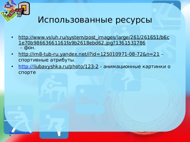 Использованные ресурсы http://www.vsluh.ru/system/post_images/large/261/261651/b6c1e70b98663661161fa9b2618ebd62.jpg?1361531786 – фон. http://im8-tub-ru.yandex.net/i?id=125010971-08-72&n=21 – спортивные атрибуты. http:// liubavyshka.ru/photo/123-2 - анимационные картинки о спорте