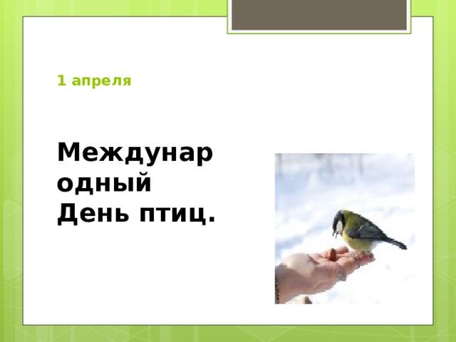 1 апреля   Международный День птиц.