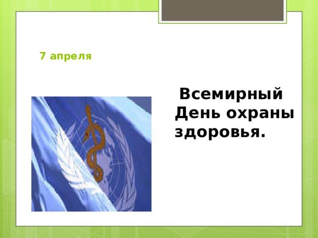 7 апреля    Всемирный День охраны здоровья.