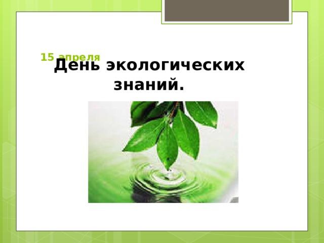 15 апреля   День экологических знаний.