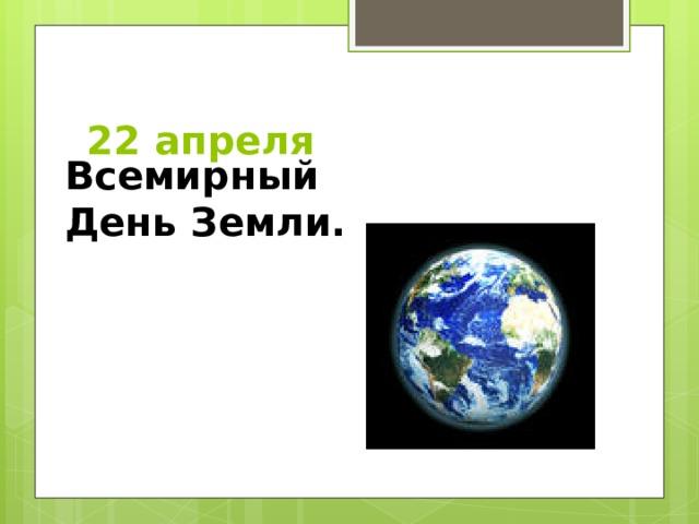 22 апреля Всемирный День Земли.