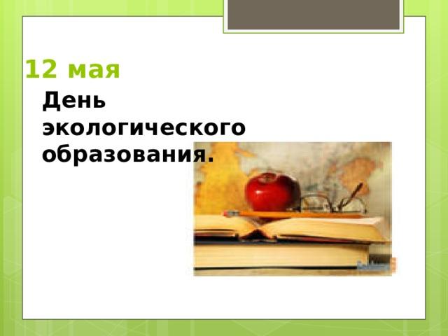 12 мая   День экологического образования .