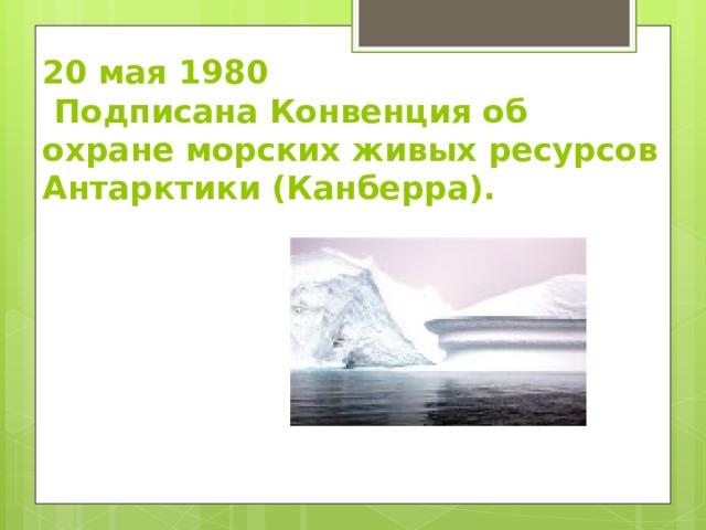 20 мая 1980  Подписана Конвенция об охране морских живых ресурсов Антарктики (Канберра).