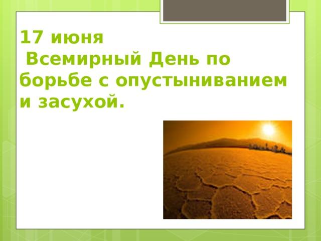 17 июня  Всемирный День по борьбе с опустыниванием и засухой.