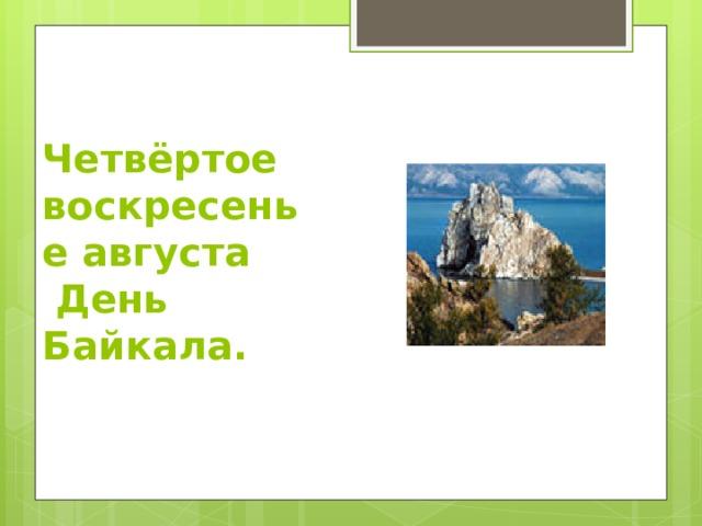 Четвёртое воскресенье августа  День Байкала.