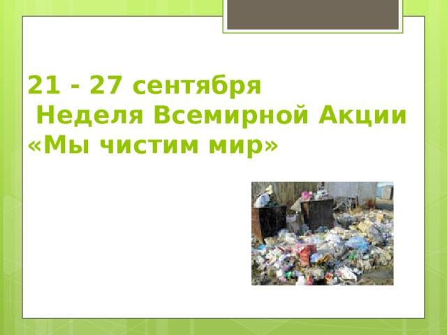 21 - 27 сентября  Неделя Всемирной Акции  «Мы чистим мир»