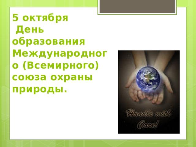 5 октября  День образования Международного (Всемирного) союза охраны природы.