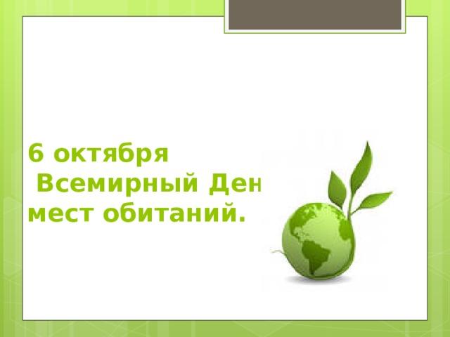 6 октября  Всемирный День охраны  мест обитаний.