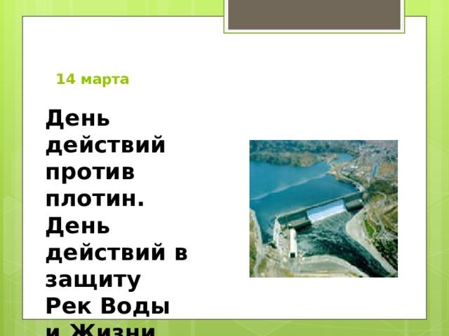 14 марта   День действий против плотин. День действий в защиту Рек Воды и Жизни .