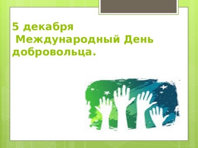 5 декабря  Международный День добровольца.