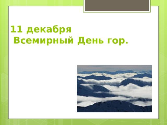 11 декабря  Всемирный День гор.