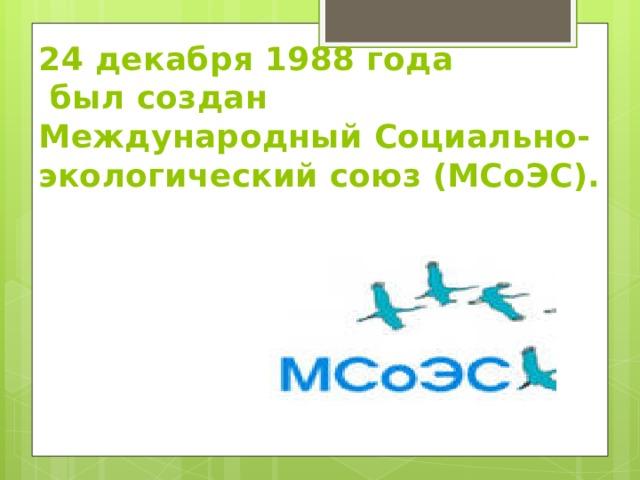 24 декабря 1988 года  был создан Международный Социально-экологический союз (МСоЭС).
