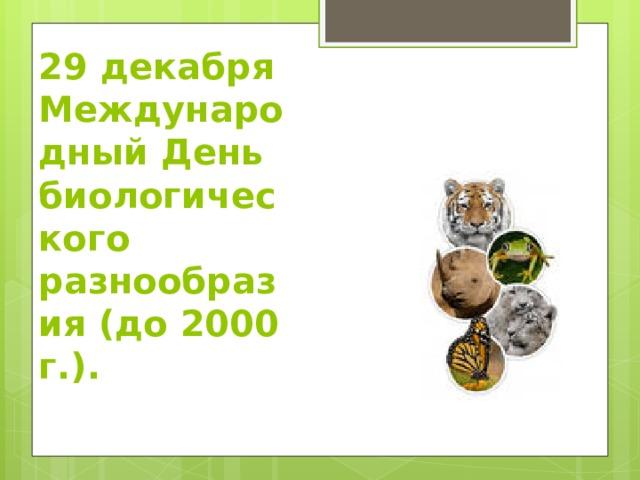 29 декабря  Международный День биологического разнообразия (до 2000 г.).