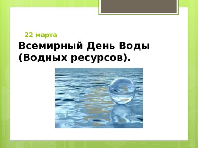 22 марта   Всемирный День Воды (Водных ресурсов).