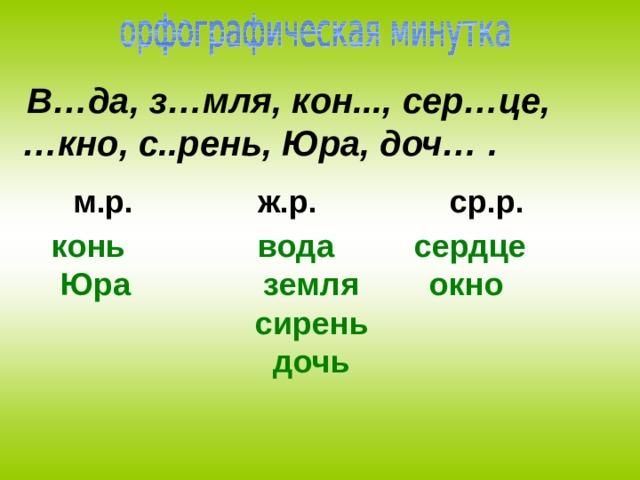 В…да, з…мля, кон..., сер…це, … кно, с..рень, Юра, доч… . м.р. ж.р. ср.р.  конь вода сердце Юра земля окно  сирень  дочь