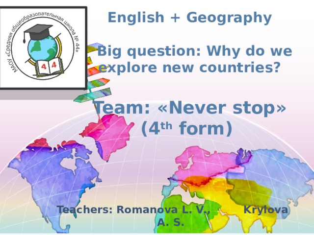 English + Geography   Big question : Why do we explore new countries?   Team : « Never stop »  (4 th form)   Teachers: Romanova L. V., Krylova A. S.