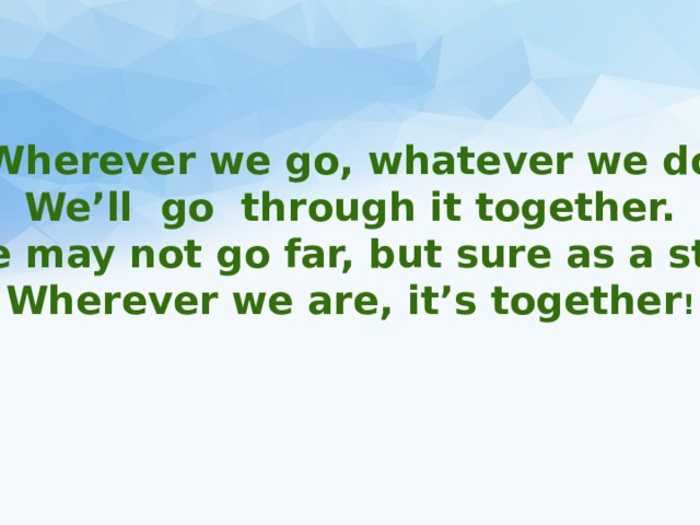 Wherever we go, whatever we do We'll go through it together. We may not go far, but sure as a star Wherever we are, it's together !