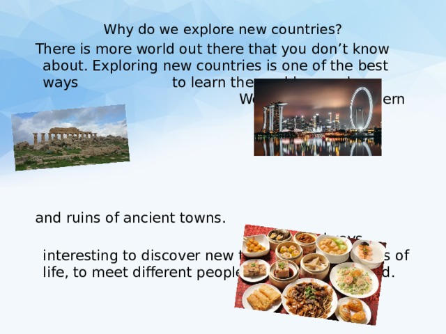 Why do we explore new countries? There is more world out there that you don't know about. Exploring new countries is one of the best ways to learn the world around us. We want to see modern cities and ruins of ancient towns.  It is always interesting to discover new things, different ways of life, to meet different people, to try different food.