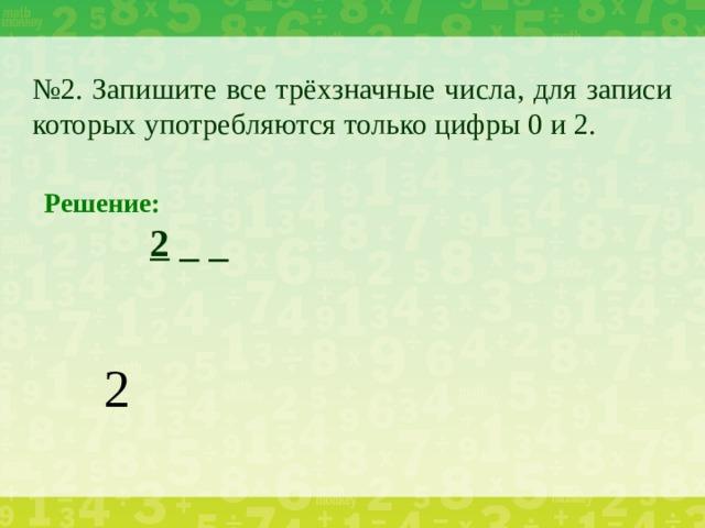 № 2. Запишите все трёхзначные числа, для записи которых употребляются только цифры 0 и 2. Решение:    2 _ _ 2