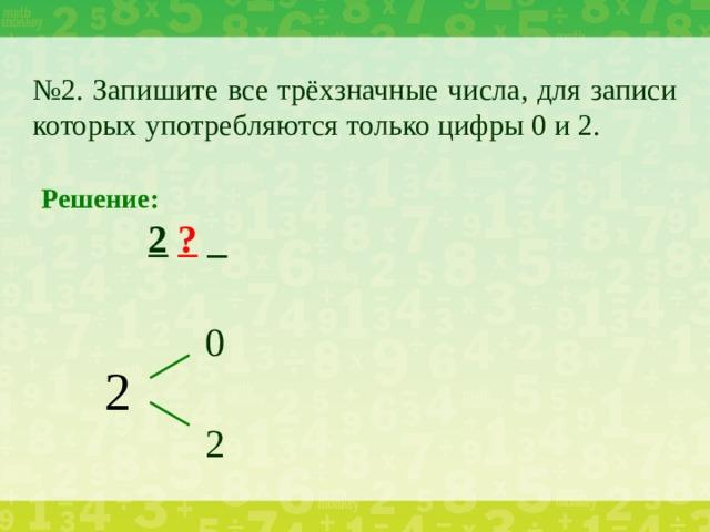 № 2. Запишите все трёхзначные числа, для записи которых употребляются только цифры 0 и 2. Решение:    2  ? _ 0 2 2