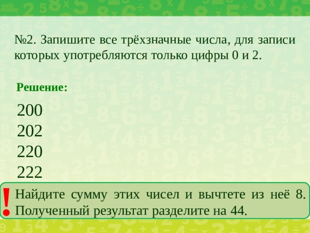 № 2. Запишите все трёхзначные числа, для записи которых употребляются только цифры 0 и 2. Решение: 200 202 220 222 ! Найдите сумму этих чисел и вычтете из неё 8. Полученный результат разделите на 44.