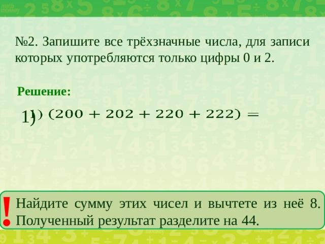 № 2. Запишите все трёхзначные числа, для записи которых употребляются только цифры 0 и 2. Решение: 1)  ! Найдите сумму этих чисел и вычтете из неё 8. Полученный результат разделите на 44.