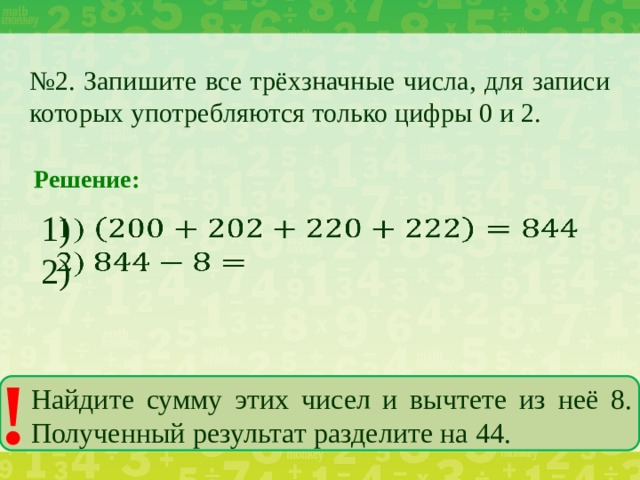№ 2. Запишите все трёхзначные числа, для записи которых употребляются только цифры 0 и 2. Решение: 1)  2) ! Найдите сумму этих чисел и вычтете из неё 8. Полученный результат разделите на 44.