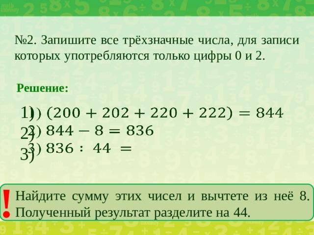 № 2. Запишите все трёхзначные числа, для записи которых употребляются только цифры 0 и 2. Решение: 1)  2) 3) ! Найдите сумму этих чисел и вычтете из неё 8. Полученный результат разделите на 44.