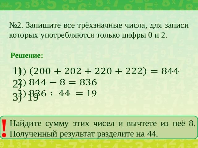 № 2. Запишите все трёхзначные числа, для записи которых употребляются только цифры 0 и 2. Решение: 1)  2) 3) 19 ! Найдите сумму этих чисел и вычтете из неё 8. Полученный результат разделите на 44.