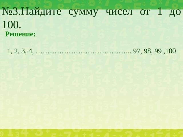 № 3.Найдите сумму чисел от 1 до 100. Решение:  1, 2, 3, 4, ………………………………….. 97, 98, 99 ,100