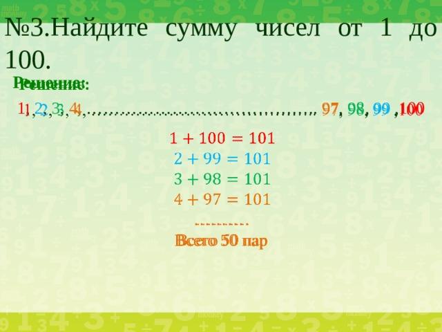 № 3.Найдите сумму чисел от 1 до 100. Решение:   1 , 2 , 3 , 4 , ………………………………….. 97 , 98 , 99 , 100 ……… . Всего 50 пар