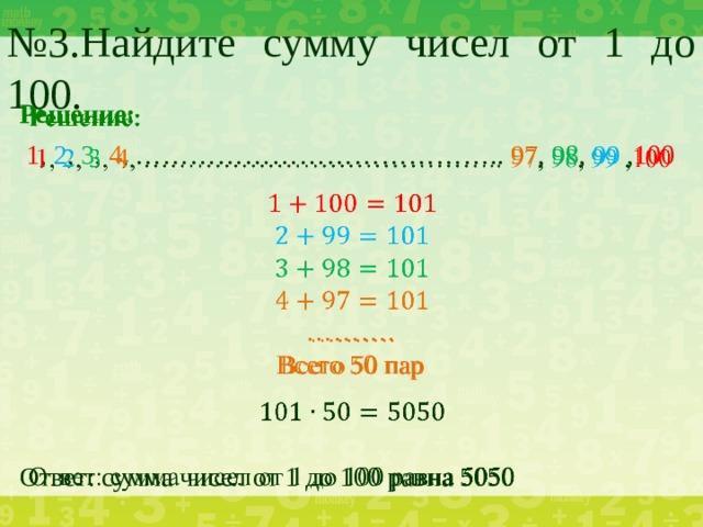 № 3.Найдите сумму чисел от 1 до 100.  Решение:  1 , 2 , 3 , 4 , ………………………………….. 97 , 98 , 99 , 100 ……… . Всего 50 пар Ответ: сумма чисел от 1 до 100 равна 5050