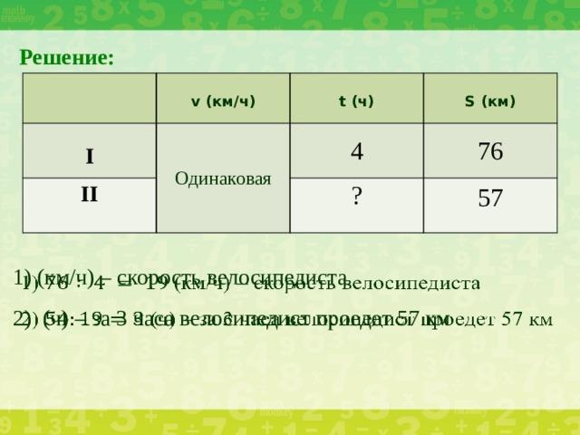 Решение:  II Одинаковая I v (км/ч)   t (ч) 4 S (км) 76 ? 57 1) (км/ч) – скорость велосипедиста  2) (ч) – за 3 часа велосипедист проедет 57 км