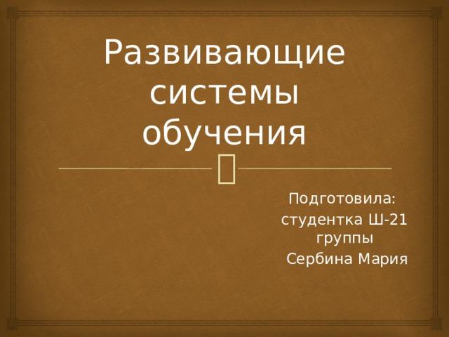 Развивающие системы обучения Подготовила: студентка Ш-21 группы  Сербина Мария