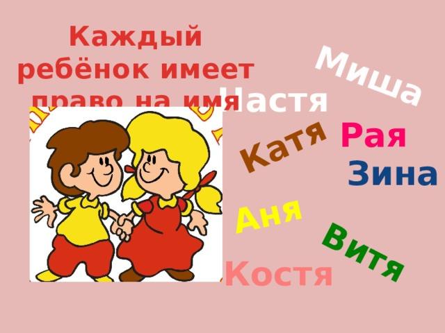 Миша Катя Аня Витя Каждый ребёнок имеет право на имя Настя Рая Зина Костя