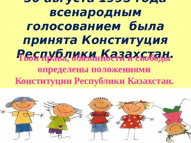 30 августа 1995 года всенародным голосованием была принята Конституция Республики Казахстан. Твои права, обязанности и свободы определены положениями Конституции Республики Казахстан.