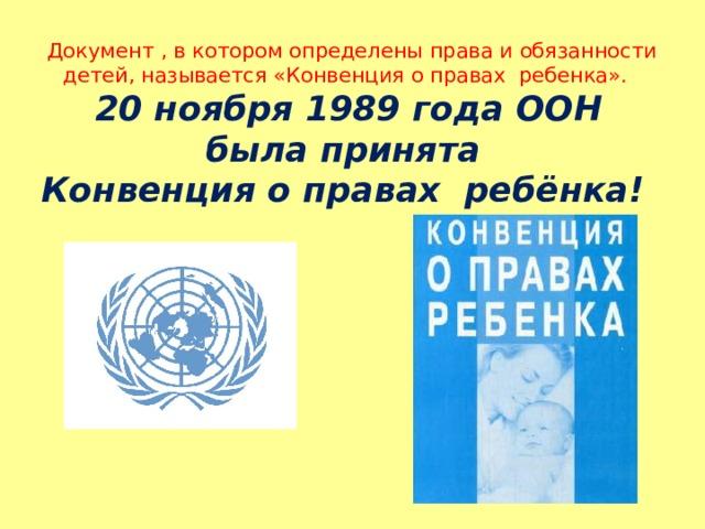 Милованова И.А.  Документ , в котором определены права и обязанности детей, называется «Конвенция о правах ребенка».  20 ноября 1989 года ООН была принята  Конвенция о правах ребёнка!
