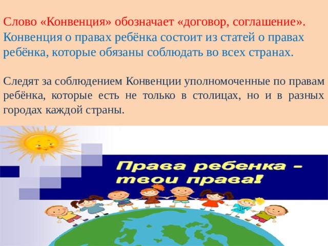 Слово «Конвенция» обозначает «договор, соглашение».  Конвенция о правах ребёнка состоит из статей о правах ребёнка, которые обязаны соблюдать во всех странах.  Следят за соблюдением Конвенции уполномоченные по правам ребёнка, которые есть не только в столицах, но и в разных городах каждой страны.