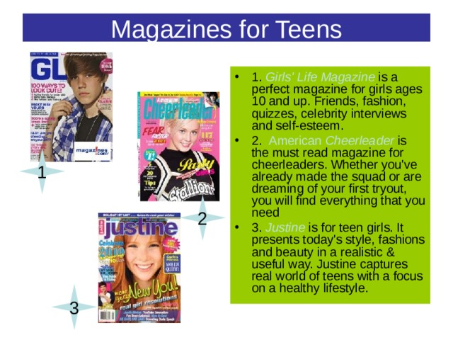 Magazines for Teens 1. Girls' Life Magazine is a perfect magazine for girls ages 10 and up. Friends, fashion, quizzes, celebrity interviews and self-esteem. 2. American Cheerleader is the must read magazine for cheerleaders. Whether you've already made the squad or are dreaming of your first tryout, you will find everything that you need 3. Justine  is for teen girls. It presents today's style, fashions and beauty in a realistic & useful way. Justine captures real world of teens with a focus on a healthy lifestyle. 1 2 3