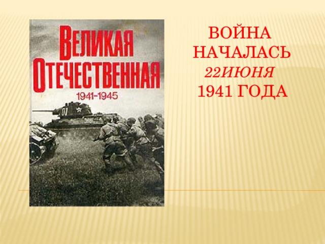 Война началась 22июня   1941 года