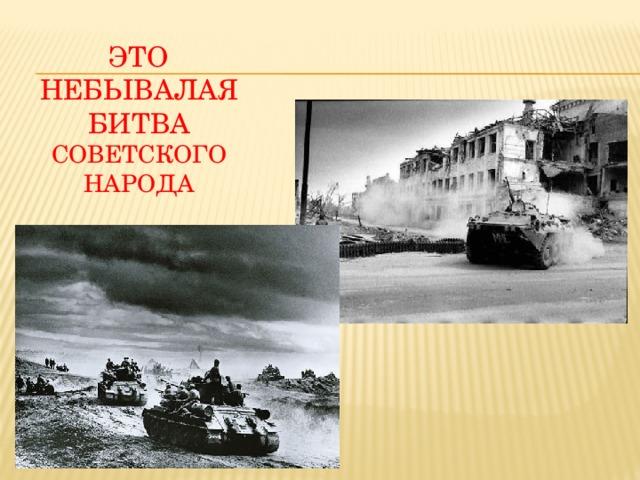 Это небывалая битва советского народа