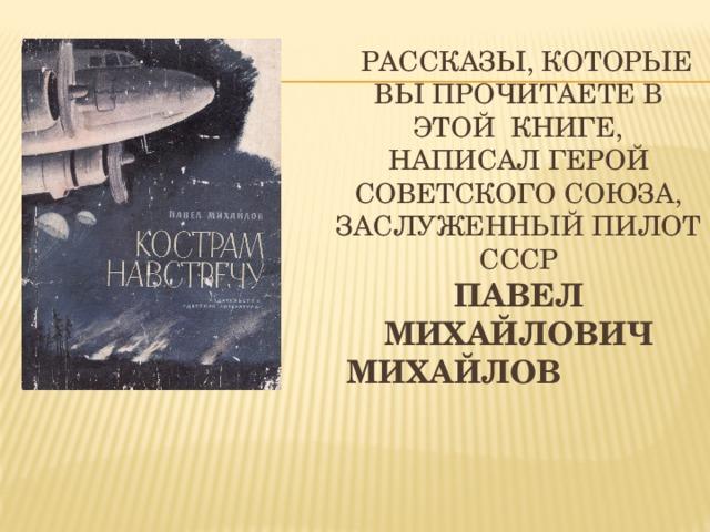 Рассказы, которые вы прочитаете в этой книге, написал Герой советского союза, заслуженный пилот СССР  Павел Михайлович Михайлов