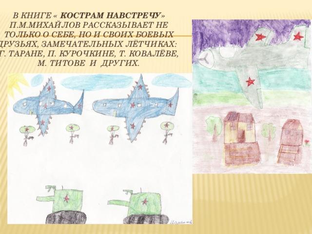 В книге « Кострам навстречу» П.М.Михайлов рассказывает не только о себе, но и своих боевых друзьях, замечательных лётчиках: Г. Таране, П. Курочкине, т. Ковалёве,  М. Титове и других.