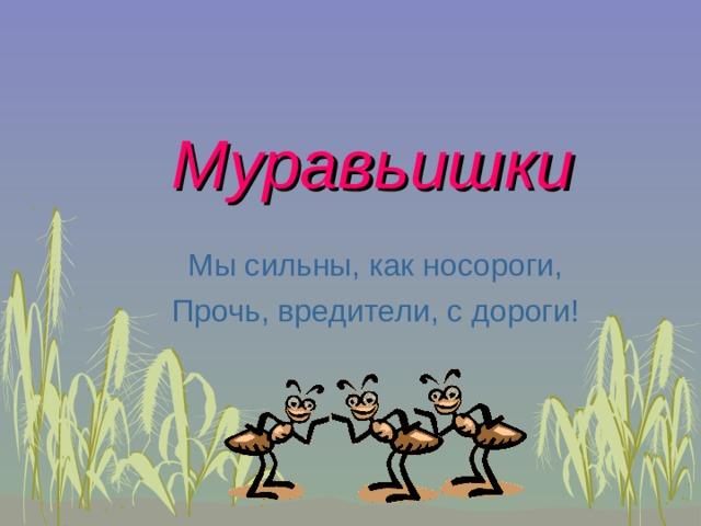Муравьишки Мы сильны, как носороги, Прочь, вредители, с дороги!