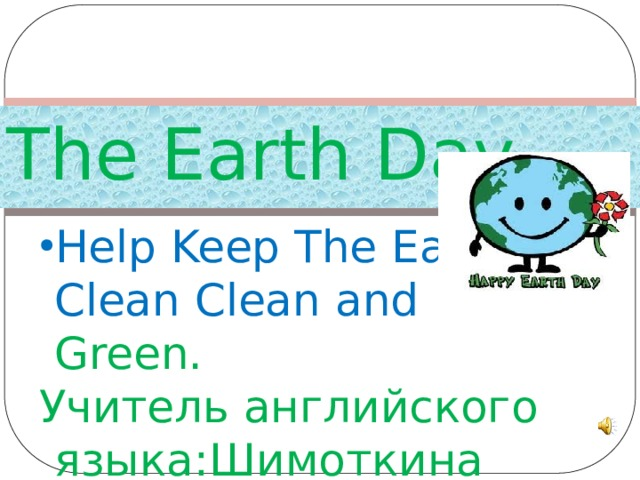 The Earth Day Help Keep The Earth Clean Clean and Gree n. Help Keep The Earth Clean Clean and Gree n. Учитель английского языка:Шимоткина Л.А.