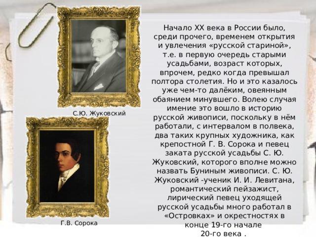 Начало ХХ века в России было, среди прочего, временем открытия и увлечения «русской стариной», т.е. в первую очередь старыми усадьбами, возраст которых, впрочем, редко когда превышал полтора столетия. Но и это казалось уже чем-то далёким, овеянным обаянием минувшего. Волею случая имение это вошло в историю русской живописи, поскольку в нём работали, с интервалом в полвека, два таких крупных художника, как крепостной Г. В. Сорока и певец заката русской усадьбы С. Ю. Жуковский, которого вполне можно назвать Буниным живописи. С. Ю. Жуковский -ученик И. И. Левитана, романтический пейзажист, лирический певец уходящей русской усадьбы много работал в «Островках» и окрестностях в конце 19-го начале 20-го века . С.Ю. Жуковский Г.В. Сорока