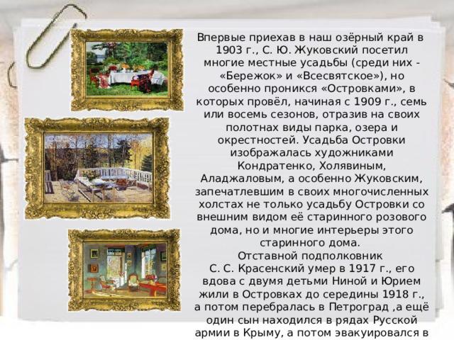 Впервые приехав в наш озёрный край в 1903 г., С. Ю. Жуковский посетил многие местные усадьбы (среди них - «Бережок» и «Всесвятское»), но особенно проникся «Островками», в которых провёл, начиная с 1909 г., семь или восемь сезонов, отразив на своих полотнах виды парка, озера и окрестностей. Усадьба Островки изображалась художниками Кондратенко, Холявиным, Аладжаловым, а особенно Жуковским, запечатлевшим в своих многочисленных холстах не только усадьбу Островки со внешним видом её старинного розового дома, но и многие интерьеры этого старинного дома. Отставной подполковник С. С. Красенский умер в 1917 г., его вдова с двумя детьми Ниной и Юрием жили в Островках до середины 1918 г., а потом перебралась в Петроград ,а ещё один сын находился в рядах Русской армии в Крыму, а потом эвакуировался в Константинополь.