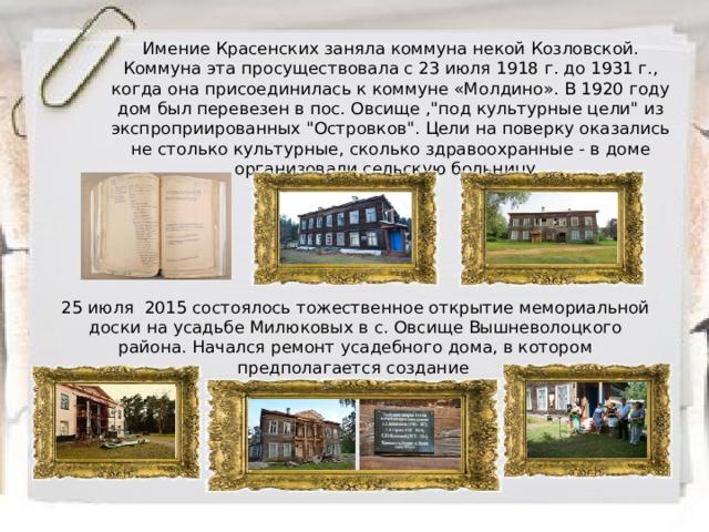 Имение Красенских заняла коммуна некой Козловской. Коммуна эта просуществовала с 23 июля 1918 г. до 1931 г., когда она присоединилась к коммуне «Молдино». В 1920 году дом был перевезен в пос. Овсище ,