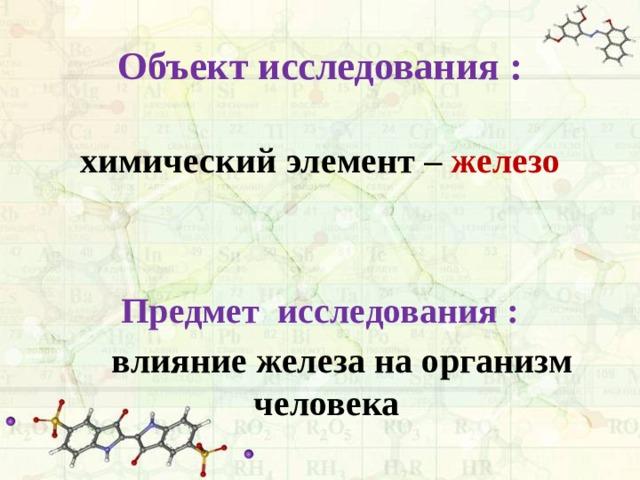 Объект исследования :  химический элемент – железо   Предмет исследования :  влияние железа на организм человека